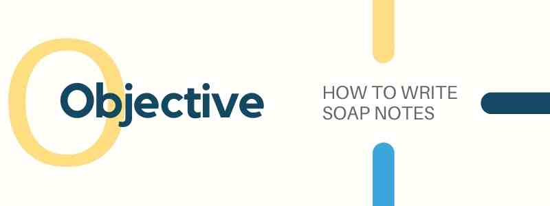 HOW TO WRITE SOAP NOTES Objective